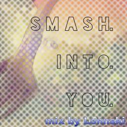SMASH into YOU....