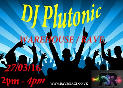 DJ Plutonic - Warehouse and Rave 27/03/16