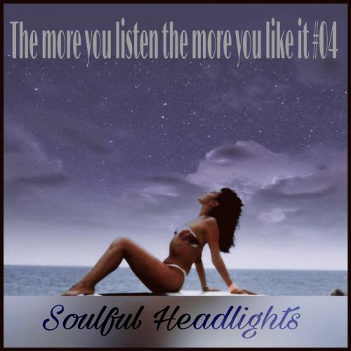 the more you listen the more you like it #04 (soulful headlights)