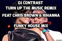 Turn Up The Music - Chris Brown Rihanna DJ Contrast Remix