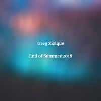 Greg Zizique - End of Summer 2018