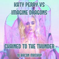 Katy Perry vs Imagine Dragons - Chained To The Thunder (Dj Bacon Mashup)